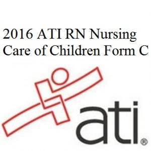 ATI RN Proctored Nursing Care of Children 2016 Form C
