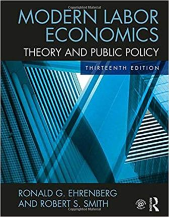 Solution Manual for Modern Labor Economics: Theory and Public Policy 13th Edition Ehrenberg